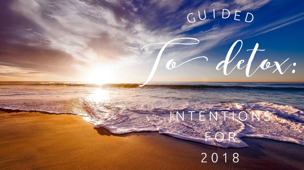 Guided to Detox: Intentions for 2018 Mindy Sheppard speaks about her intentions for the new year, veganism, non-toxic lifestyle, and what's to come for the blog.